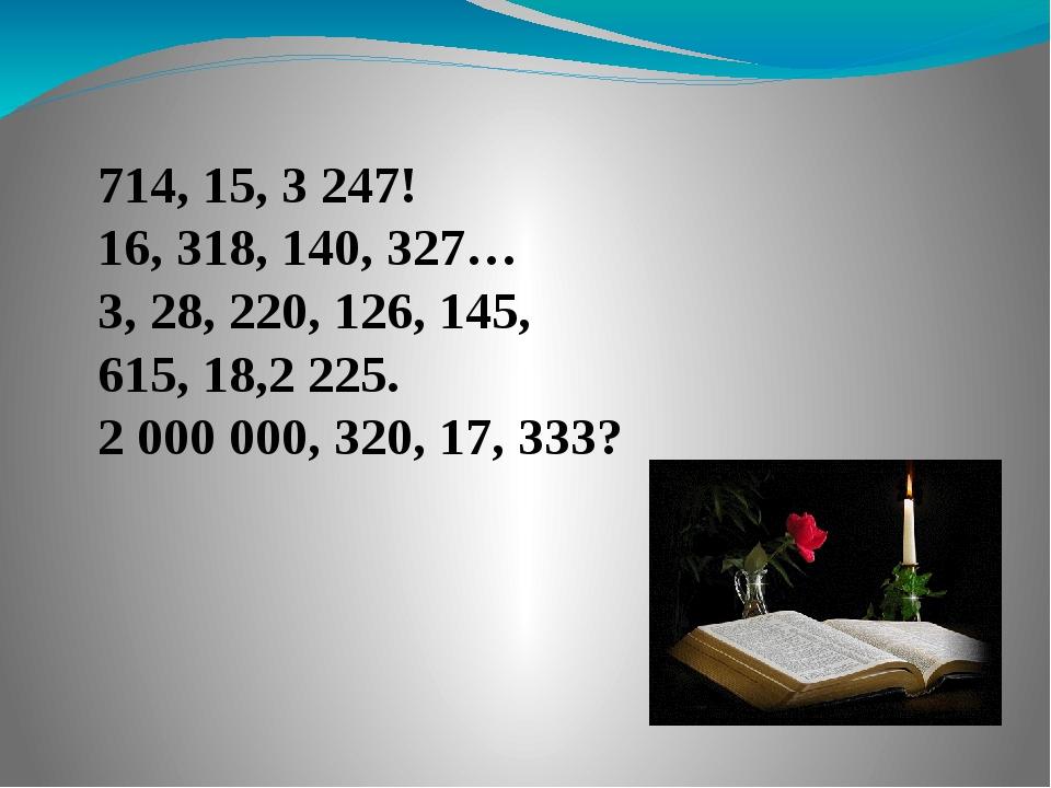714, 15, 3 247! 16, 318, 140, 327… 3, 28, 220, 126, 145, 615, 18,2 225. 2 000...