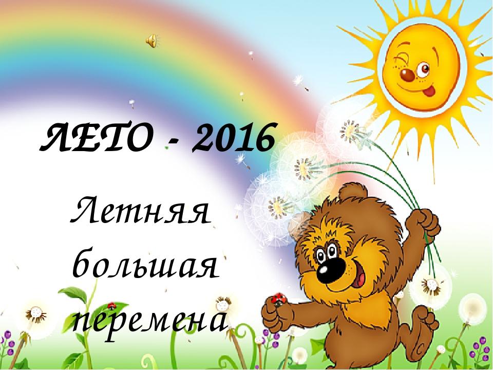 ЛЕТО - 2016 Летняя большая перемена