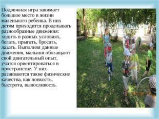 Подвижная игра занимает большое место в жизни маленького ребенка. В них детям