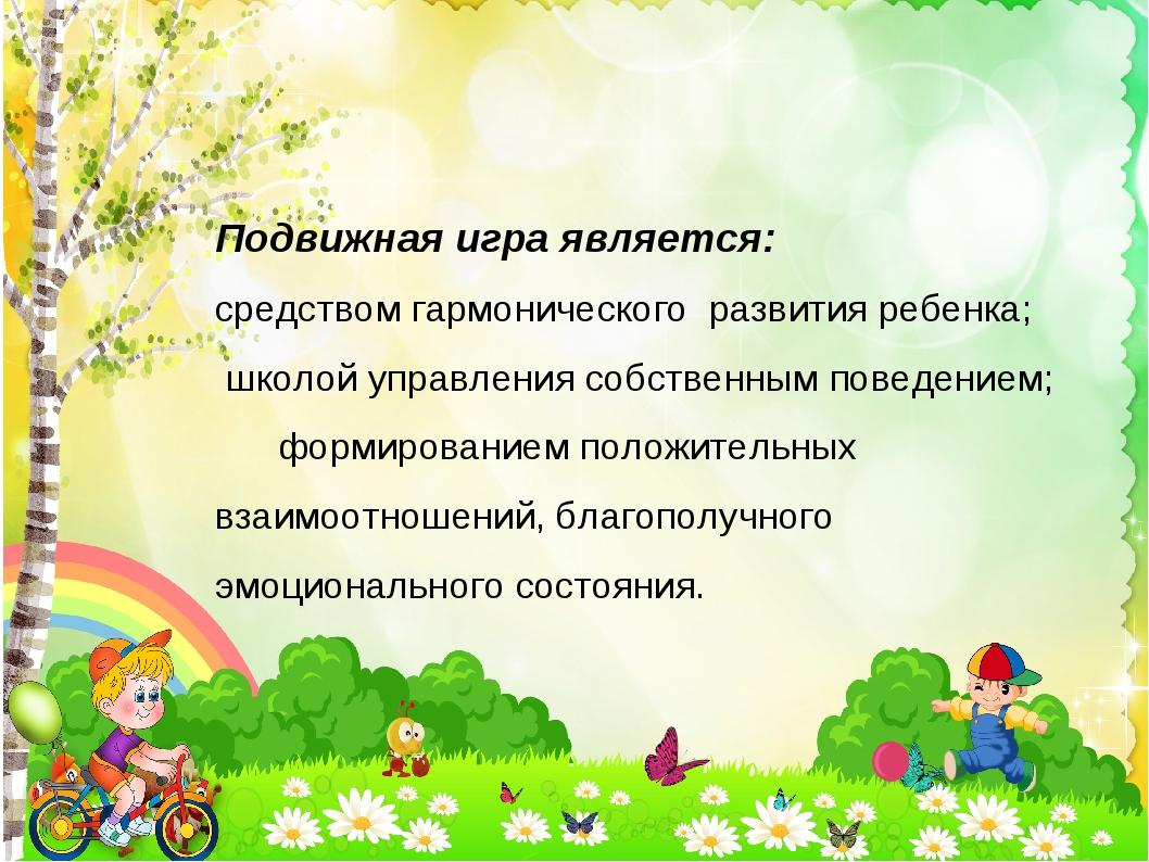 Подвижная игра является: средством гармонического развития ребенка; школой уп...