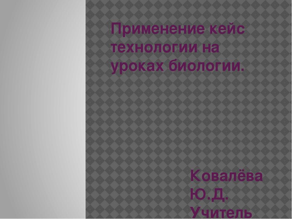 Применение кейс технологии на уроках биологии. Ковалёва Ю.Д. Учитель химии и...