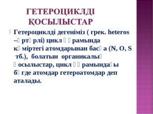 Гетероциклді дегеніміз ( грек. heteros –әртүрлі) цикл құрамында көміртегі ато