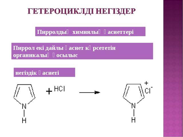 Пирролдың химиялық қасиеттері Пиррол екі дайлы қасиет көрсететін органикалық...