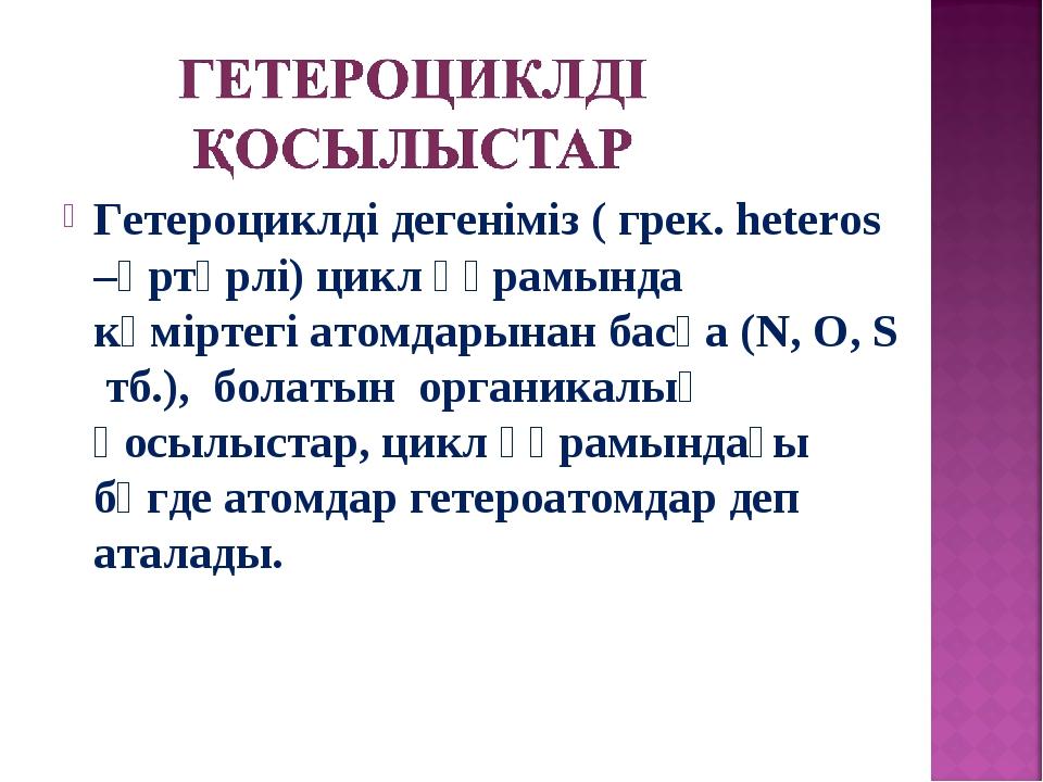 Гетероциклді дегеніміз ( грек. heteros –әртүрлі) цикл құрамында көміртегі ато...