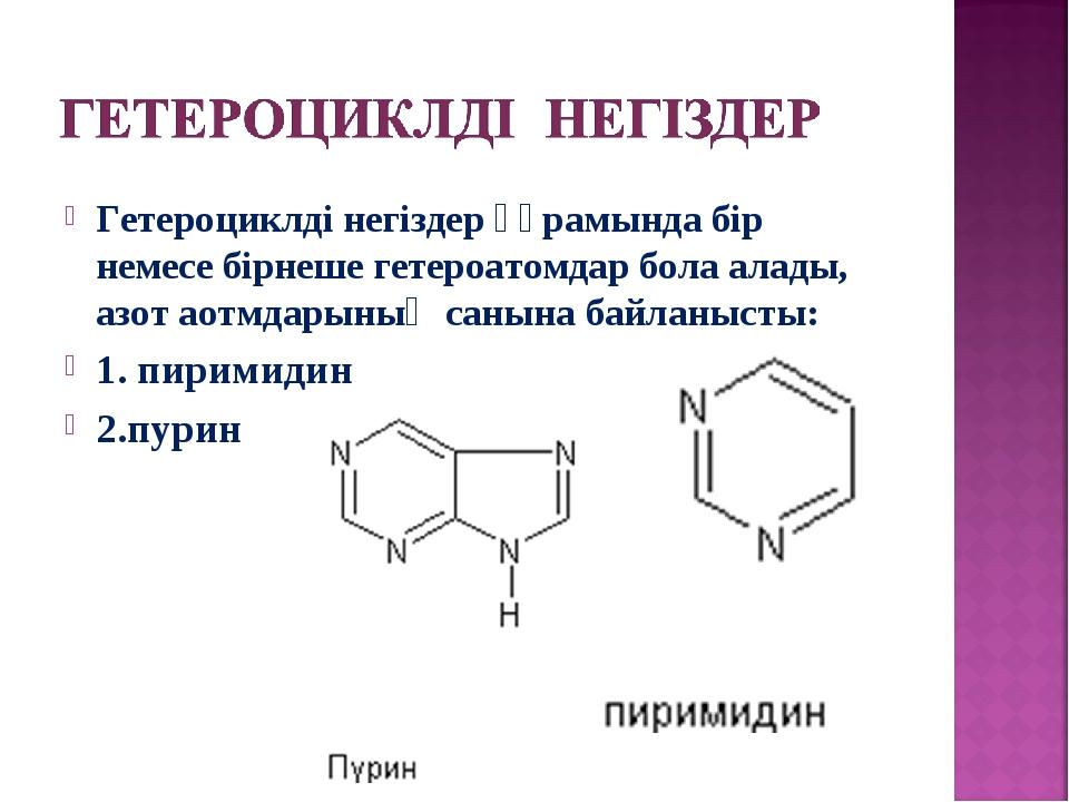 Гетероциклді негіздер құрамында бір немесе бірнеше гетероатомдар бола алады,...