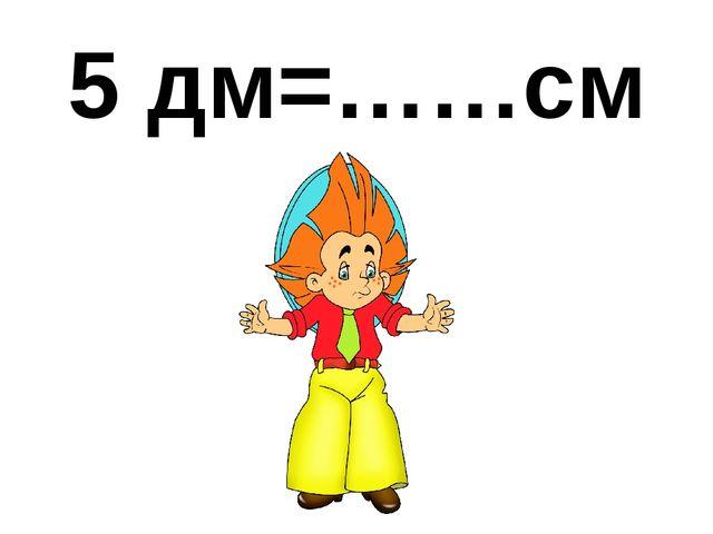 5 дм=……см