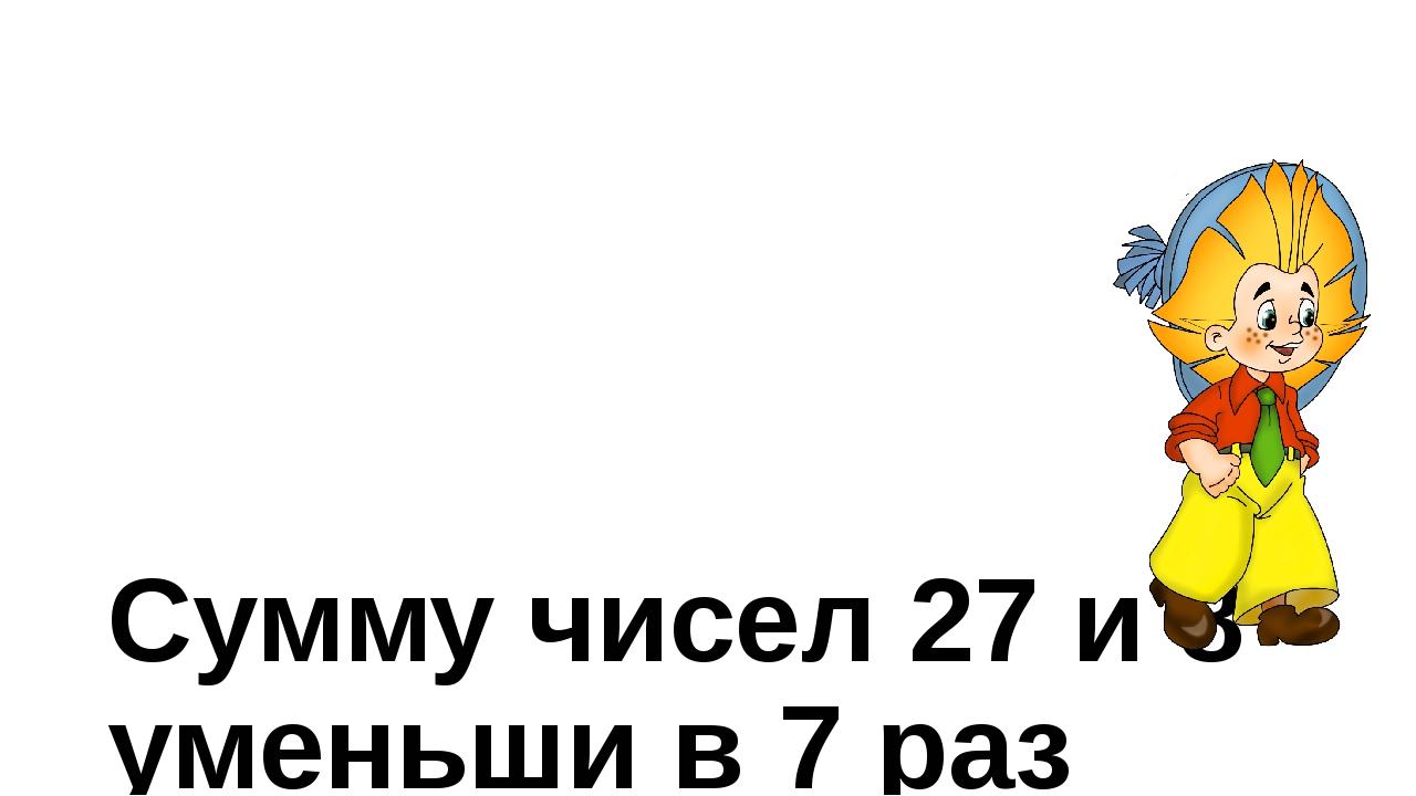 Сумму чисел 27 и 8 уменьши в 7 раз