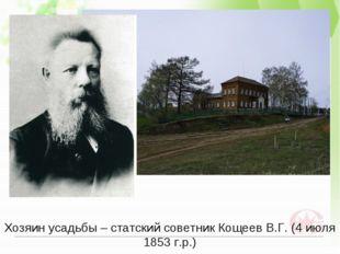 Хозяин усадьбы – статский советник Кощеев В.Г. (4 июля 1853 г.р.)