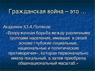 Гражданская война – это … Академик Ю.А.Поляков: «Вооруженная борьба между раз