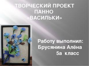 ТВОРЧЕСКИЙ ПРОЕКТ ПАННО «ВАСИЛЬКИ» Работу выполнил: Брусянина Алёна 5а класс