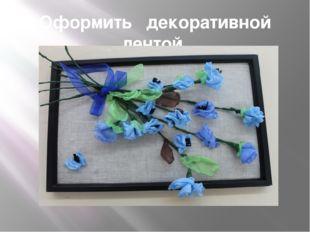 Оформить декоративной лентой.