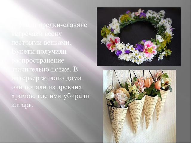 Наши предки-славяне встречали весну пестрыми венками. Букеты получили распро...