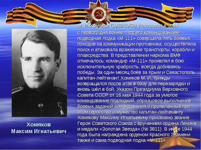 Хомяков Максим Игнатьевич М. И. Хомяков (1912-1958) участвовал в боях с перв...
