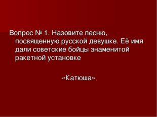 Вопрос № 1. Назовите песню, посвященную русской девушке. Её имя дали советски
