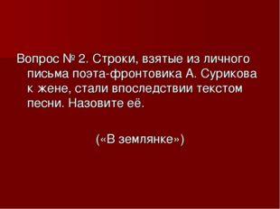 Вопрос № 2. Строки, взятые из личного письма поэта-фронтовика А. Сурикова к ж