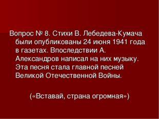 Вопрос № 8. Стихи В. Лебедева-Кумача были опубликованы 24 июня 1941 года в га