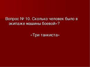 Вопрос № 10. Сколько человек было в экипаже машины боевой»? «Три танкиста»