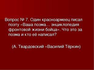 Вопрос № 7. Один красноармеец писал поэту «Ваша поэма… энциклопедия фронтовой