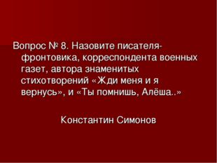 Вопрос № 8. Назовите писателя-фронтовика, корреспондента военных газет, автор