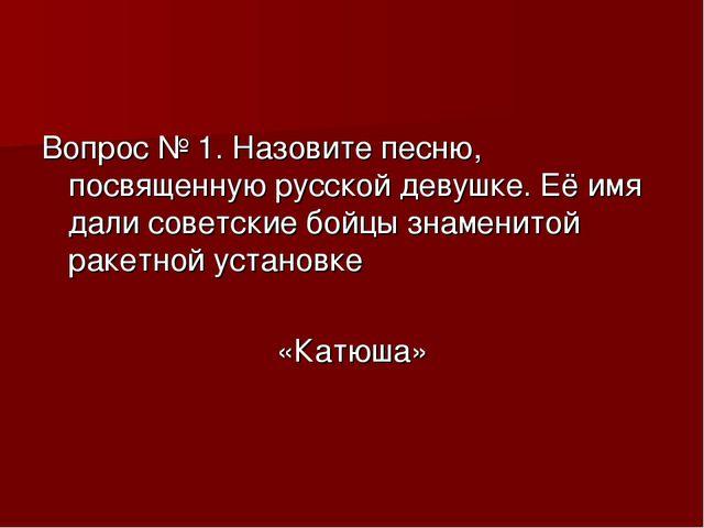 Вопрос № 1. Назовите песню, посвященную русской девушке. Её имя дали советски...