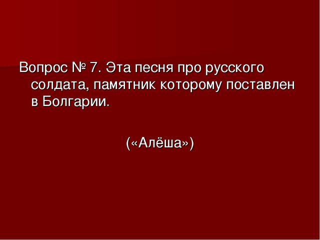 Вопрос № 7. Эта песня про русского солдата, памятник которому поставлен в Бол...