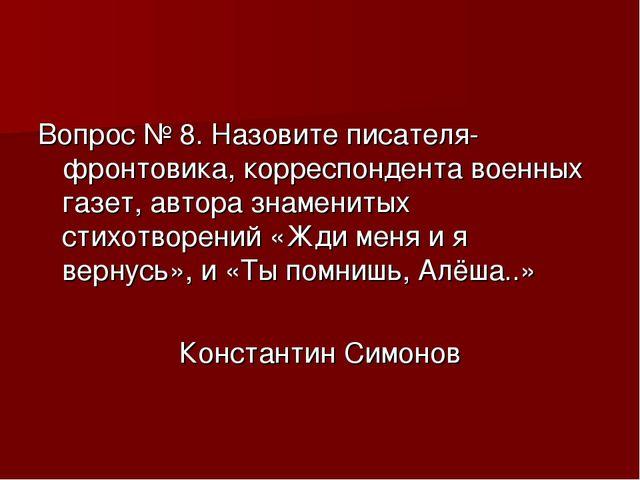 Вопрос № 8. Назовите писателя-фронтовика, корреспондента военных газет, автор...