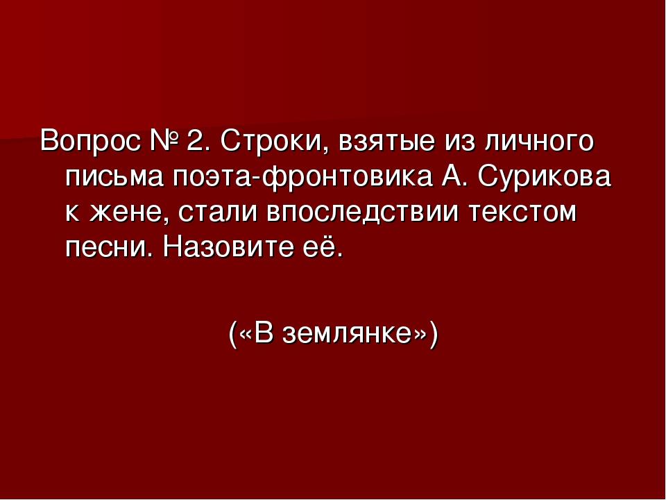 Вопрос № 2. Строки, взятые из личного письма поэта-фронтовика А. Сурикова к ж...