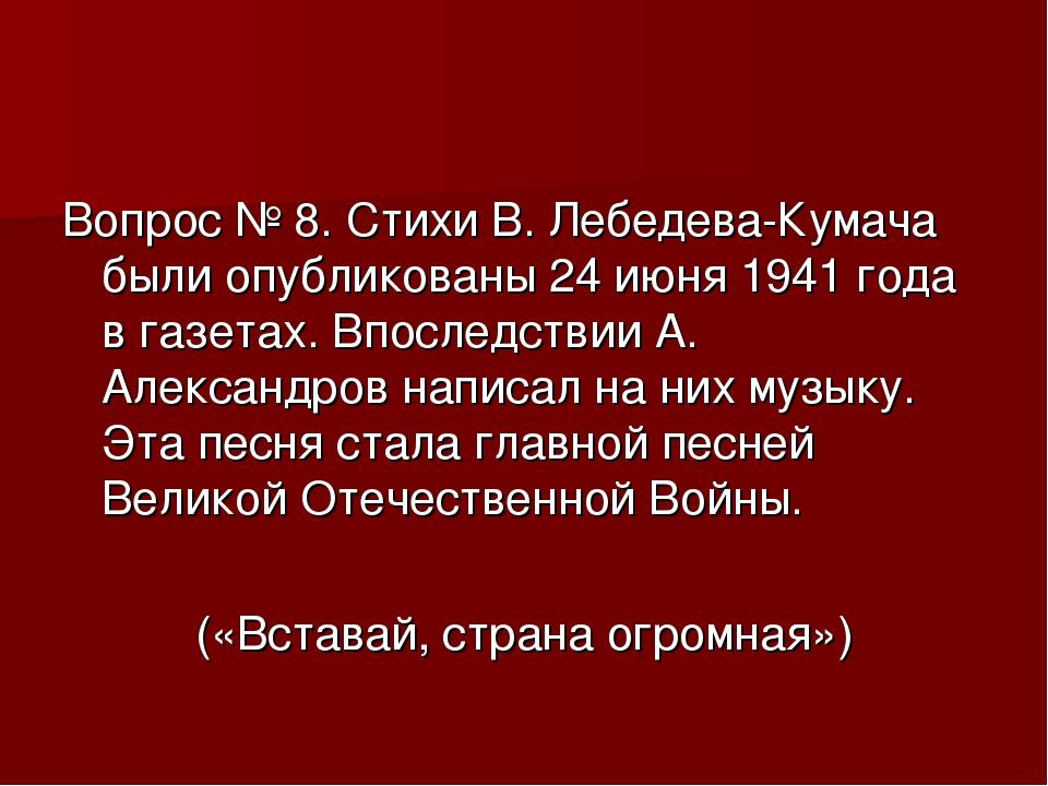 Вопрос № 8. Стихи В. Лебедева-Кумача были опубликованы 24 июня 1941 года в га...
