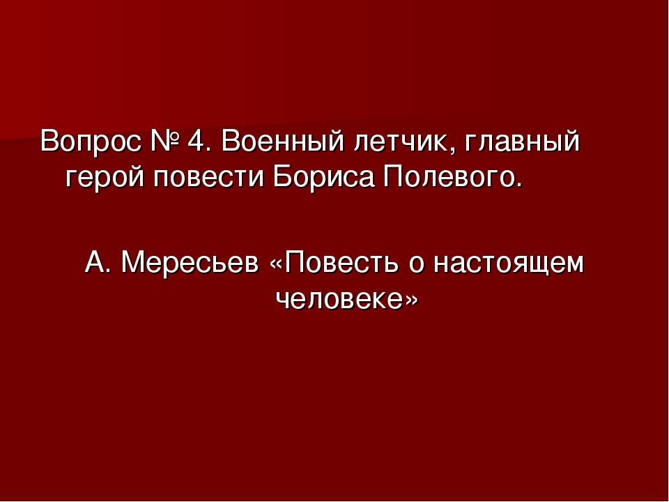 Вопрос № 4. Военный летчик, главный герой повести Бориса Полевого. А. Мересье...