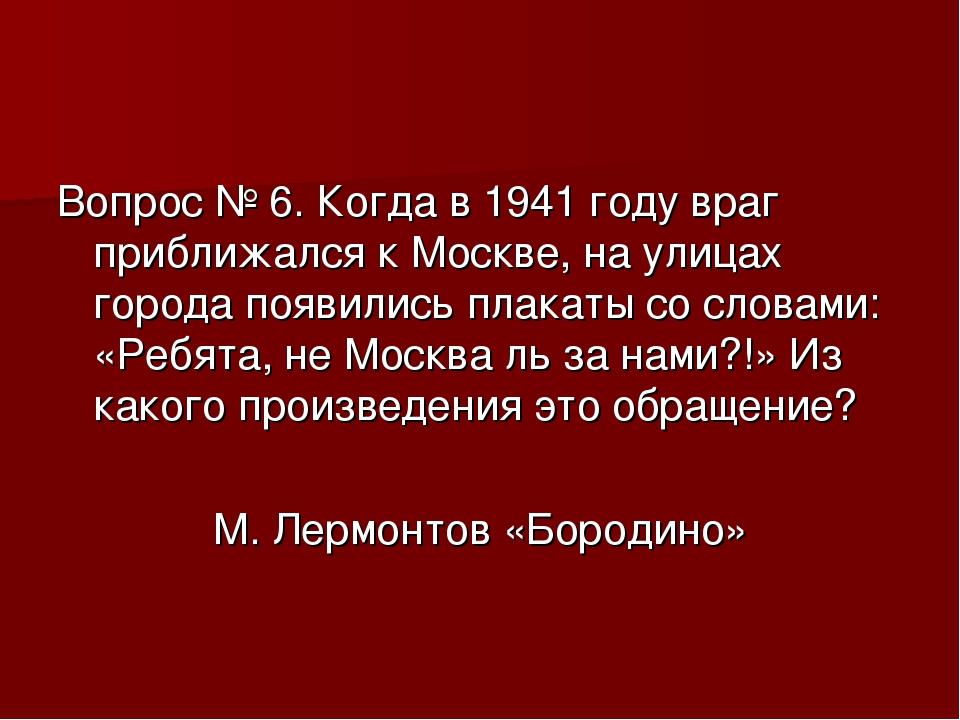 Вопрос № 6. Когда в 1941 году враг приближался к Москве, на улицах города поя...