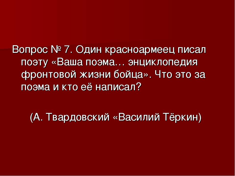 Вопрос № 7. Один красноармеец писал поэту «Ваша поэма… энциклопедия фронтовой...