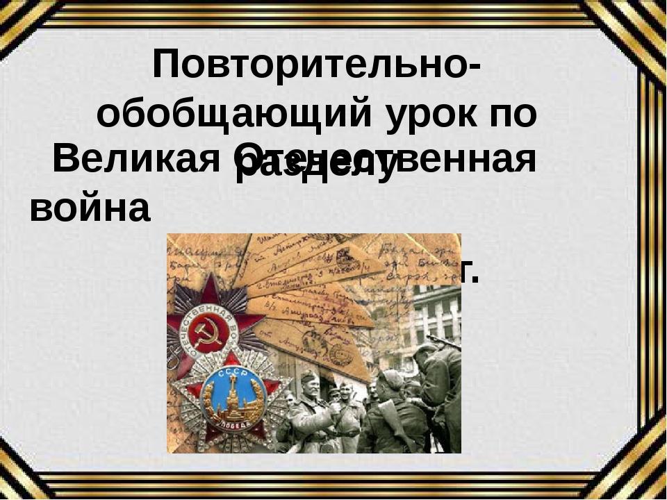 Великая Отечественная война 1941-1945гг. Повторительно-обобщающий урок по ра...