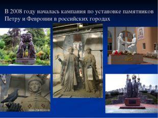 В 2008 году началась кампания по установке памятников Петру и Февронии в росс