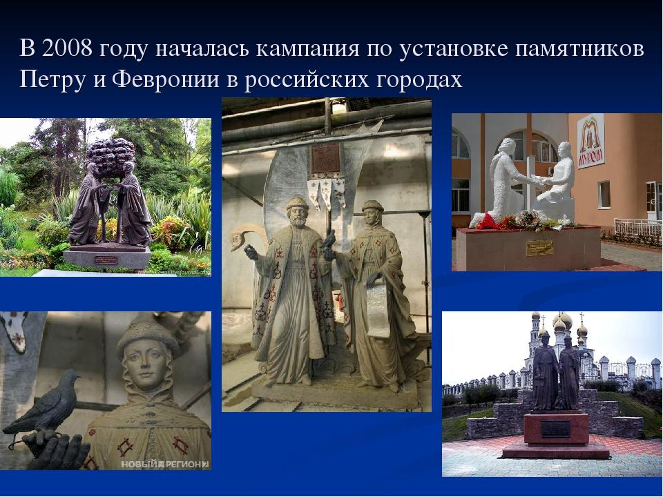 В 2008 году началась кампания по установке памятников Петру и Февронии в росс...