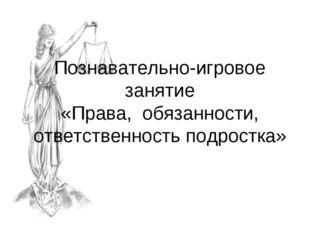 Познавательно-игровое занятие «Права, обязанности, ответственность подростка»