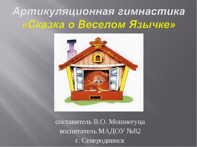 составитель В.О. Мошнегуца воспитатель МАДОУ №82 г. Северодвинск