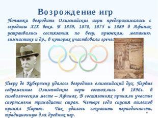 Возрождение игр Пьеру де Кубертену удалось возродить олимпийский дух. Первые