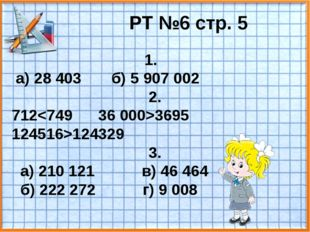 РТ №6 стр. 5 1. а) 28 403 б) 5 907 002 2. 7123695 124516>124329 3. а) 210 121