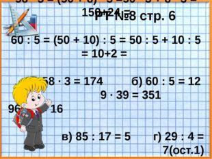 РТ №8 стр. 6 58 · 3 = (50 + 8) · 3 =50 · 3 + 8 · 3 = 150+24 = 60 : 5 = (50 +