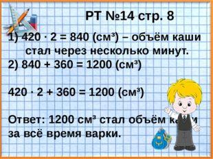 РТ №14 стр. 8 1) 420 · 2 = 840 (см³) – объём каши стал через несколько минут.