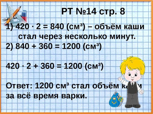 РТ №14 стр. 8 1) 420 · 2 = 840 (см³) – объём каши стал через несколько минут....