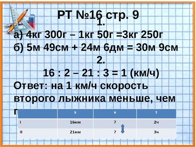 РТ №16 стр. 9 1. а) 4кг 300г – 1кг 50г =3кг 250г б) 5м 49см + 24м 6дм = 30м 9...