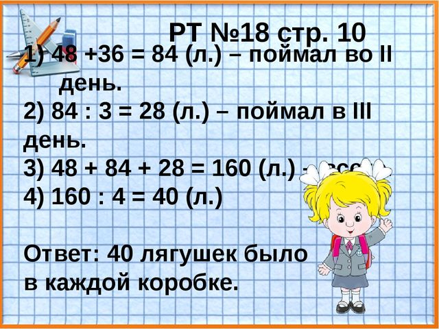 РТ №18 стр. 10 1) 48 +36 = 84 (л.) – поймал во II день. 2) 84 : 3 = 28 (л.) –...