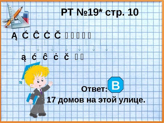 РТ №19* стр. 10 ① ③ ⑤ ⑦ ⑨ ⑪ ⑬ ⑮ ⑰ ⑲ ② ④ ⑥ ⑧ ⑩ ⑫ ⑭ Ответ: 17 домов на этой ули...