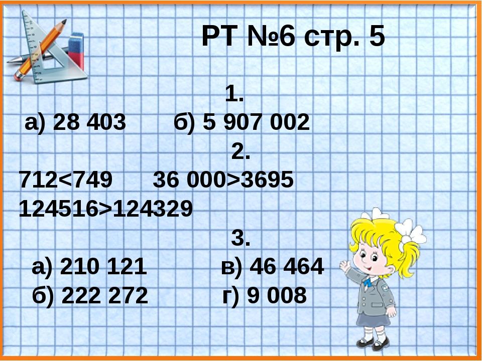 РТ №6 стр. 5 1. а) 28 403 б) 5 907 002 2. 7123695 124516>124329 3. а) 210 121...