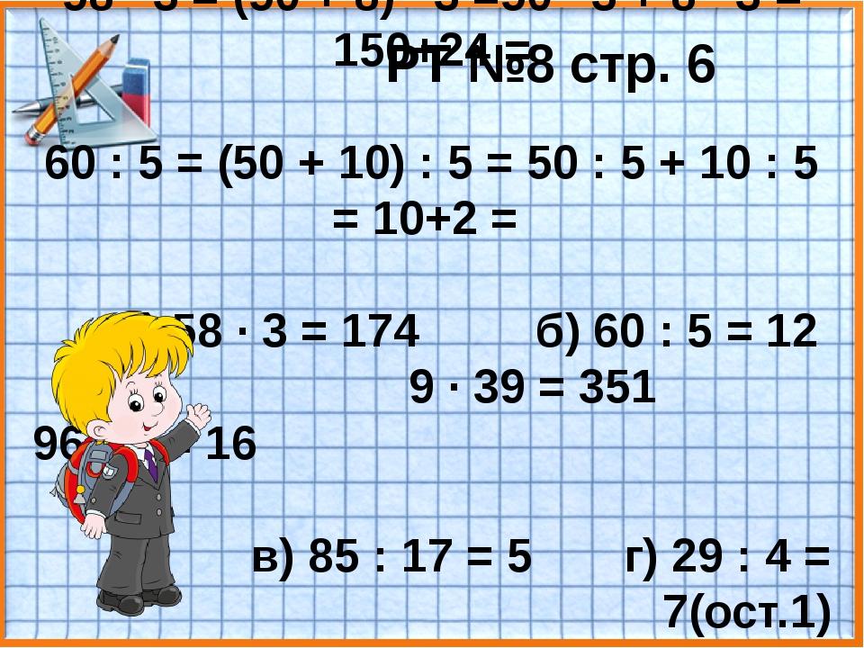 РТ №8 стр. 6 58 · 3 = (50 + 8) · 3 =50 · 3 + 8 · 3 = 150+24 = 60 : 5 = (50 +...
