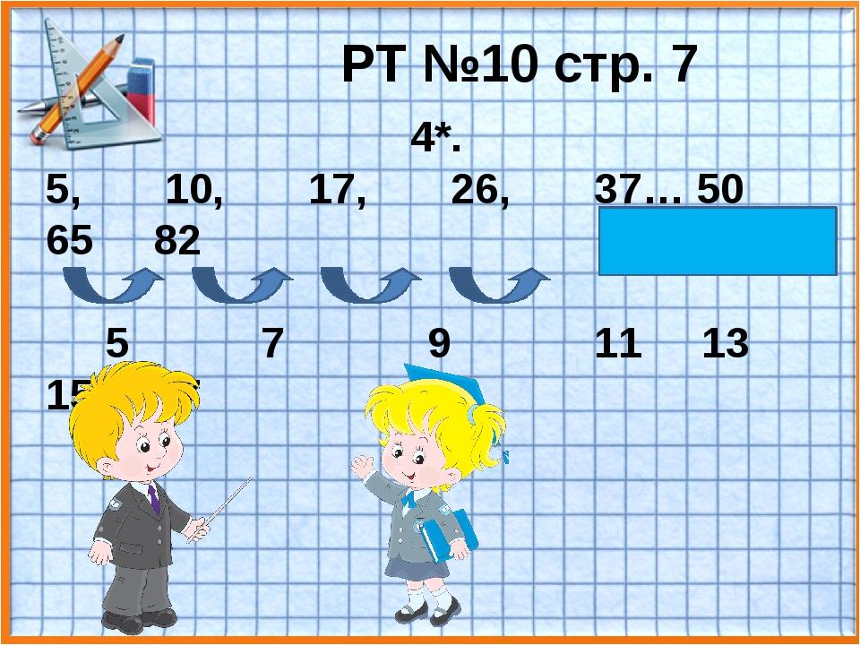 РТ №10 стр. 7 4*. 5, 10, 17, 26, 37… 50 65 82 5 7 9 11 13 15 17