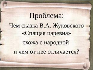 Проблема: Чем сказка В.А. Жуковского «Спящая царевна» схожа с народной и чем