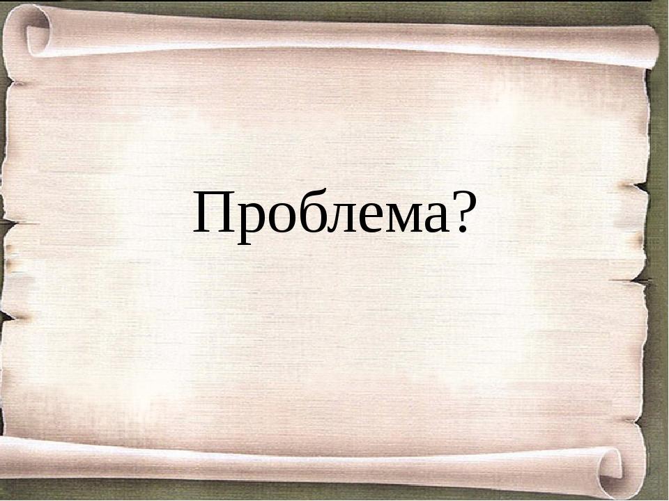 Проблема?