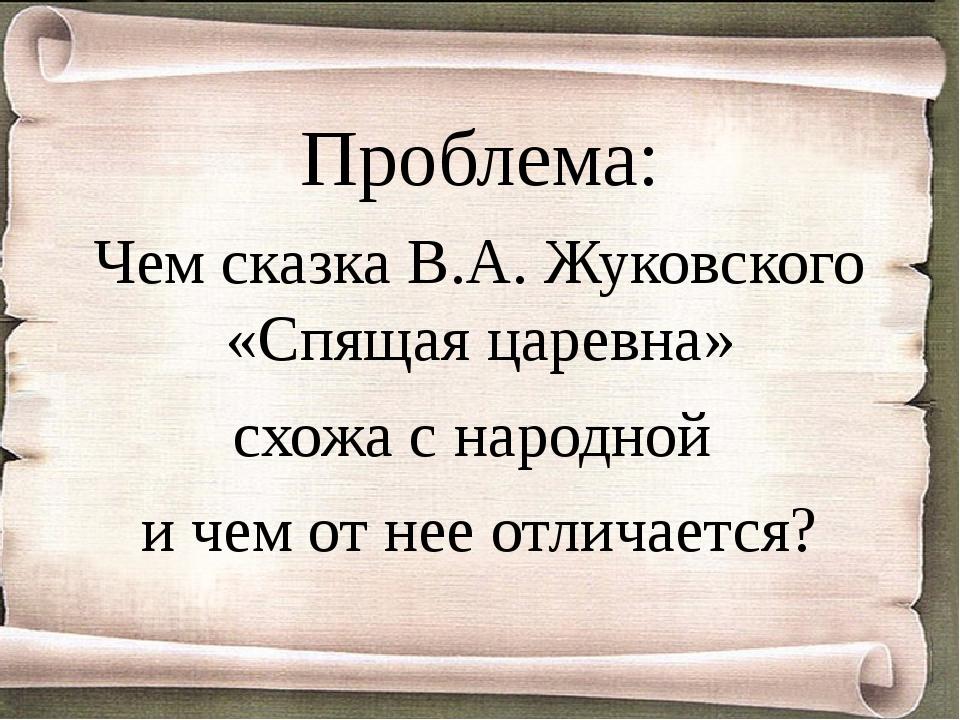 Проблема: Чем сказка В.А. Жуковского «Спящая царевна» схожа с народной и чем...